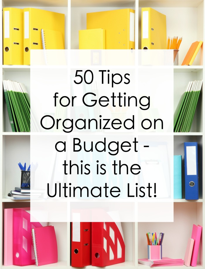 50 Tips to Get Organized on a Budget - the Ultimate List