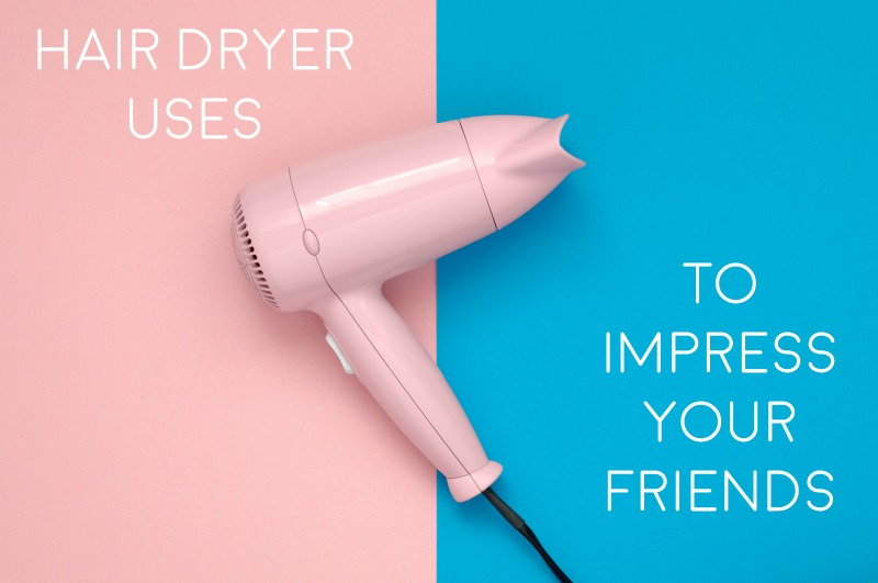 Hair dryer uses to impress your friends